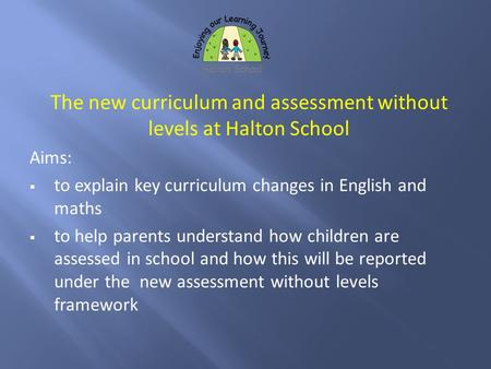 The new curriculum and assessment without levels at Halton School Aims:  to explain key curriculum changes in English and maths  to help parents understand.