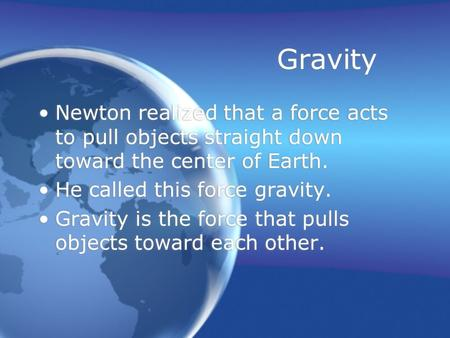 Gravity Newton realized that a force acts to pull objects straight down toward the center of Earth. He called this force gravity. Gravity is the force.