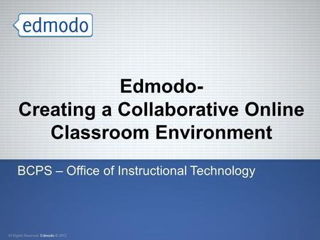 Edmodo- Creating a Collaborative Online Classroom Environment BCPS – Office of Instructional Technology.