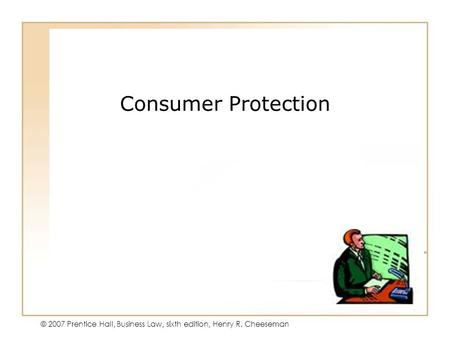 45 - 1 © 2007 Prentice Hall, Business Law, sixth edition, Henry R. Cheeseman Consumer Protection.