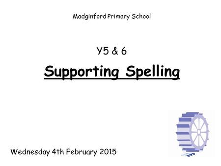 Madginford Primary School Supporting Spelling Y5 & 6 Wednesday 4th February 2015.