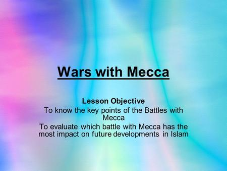 Wars with Mecca Lesson Objective To know the key points of the Battles with Mecca To evaluate which battle with Mecca has the most impact on future developments.