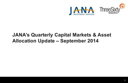 1 JANA's Quarterly Capital Markets & Asset Allocation Update – September 2014.