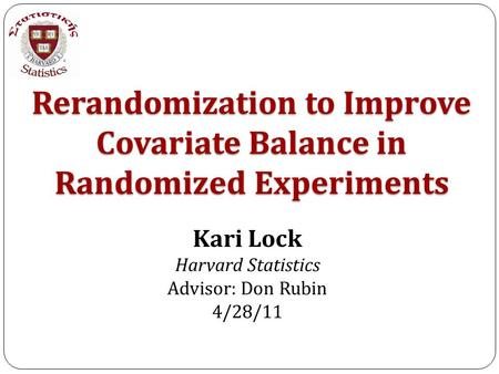 Rerandomization to Improve Covariate Balance in Randomized Experiments Kari Lock Harvard Statistics Advisor: Don Rubin 4/28/11.