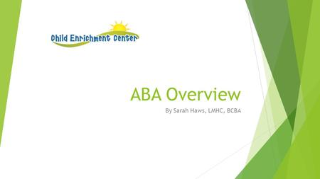 ABA Overview By Sarah Haws, LMHC, BCBA. Course Objectives  This training program is based on the Registered Behavior Technician RBT Task List and is.