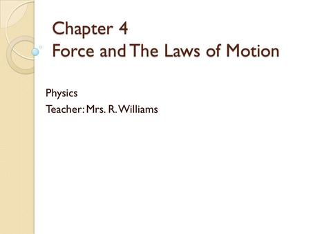 Chapter 4 Force and The Laws of Motion Physics Teacher: Mrs. R. Williams.