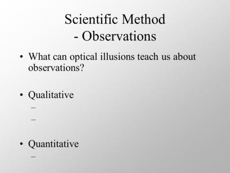 Scientific Method - Observations What can optical illusions teach us about observations? Qualitative – Quantitative –