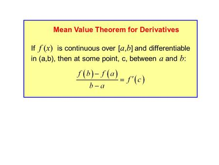 If f (x) is continuous over [ a, b ] and differentiable in (a,b), then at some point, c, between a and b : Mean Value Theorem for Derivatives.