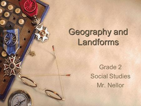 Geography and Landforms Grade 2 Social Studies Mr. Nellor.