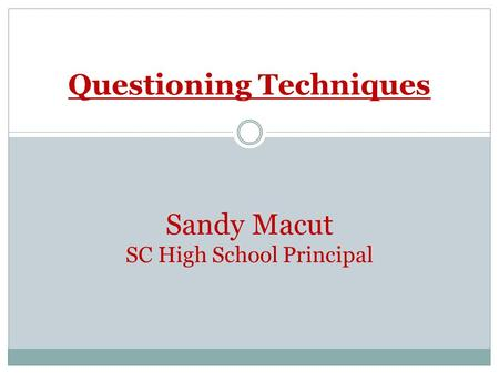 Questioning Techniques Sandy Macut SC High School Principal.