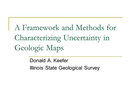 A Framework and Methods for Characterizing Uncertainty in Geologic Maps Donald A. Keefer Illinois State Geological Survey.