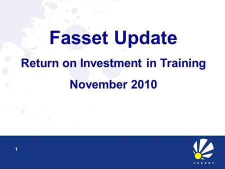 Fasset Update Return on Investment in Training November 2010 1.