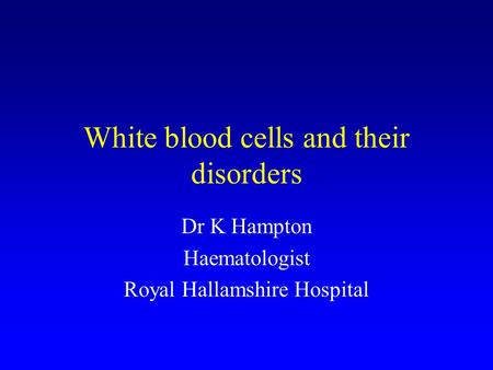 White blood cells and their disorders Dr K Hampton Haematologist Royal Hallamshire Hospital.