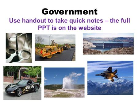Government Use handout to take quick notes – the full PPT is on the website.
