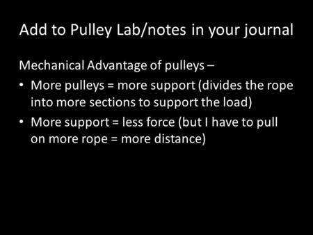 Add to Pulley Lab/notes in your journal Mechanical Advantage of pulleys – More pulleys = more support (divides the rope into more sections to support the.