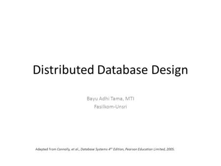 Distributed Database Design Bayu Adhi Tama, MTI Fasilkom-Unsri Adapted from Connolly, et al., Database Systems 4 th Edition, Pearson Education Limited,