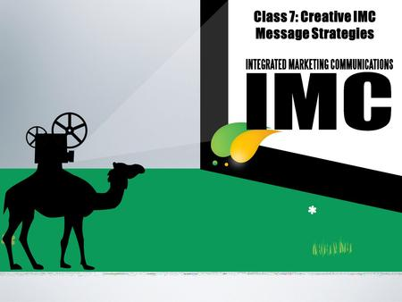 Class 7: Creative IMC Message Strategies. Contents Message strategy: 'Big Idea' IMC message strategy brief The creative process.