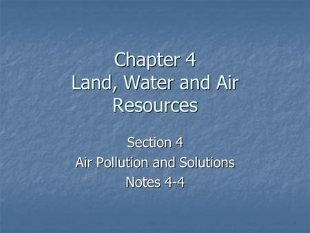 Chapter 4 Land, Water and Air Resources Section 4 Air Pollution and Solutions Notes 4-4.