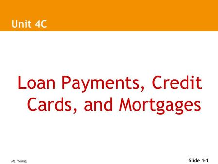 Ms. Young Slide 4-1 Unit 4C Loan Payments, Credit Cards, and Mortgages.