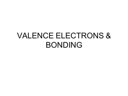 VALENCE ELECTRONS & <strong>BONDING</strong> VALENCE ELECTRONS Valence electrons: found in the outermost shell of an atom determines the atom's chemical properties. So.