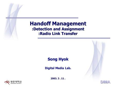 DIMA Handoff Management :Detection and Assignment :Radio Link Transfer Song Hyok Digital Media Lab. 2003. 3. 11.