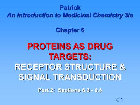 1 © Patrick An Introduction to Medicinal Chemistry 3/e Chapter 6 PROTEINS AS DRUG TARGETS: RECEPTOR STRUCTURE & SIGNAL TRANSDUCTION Part 2: Sections 6.3.