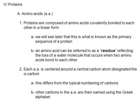IV Proteins A. Amino acids (a.a.) 1. Proteins are composed of amino acids covalently bonded to each other in a linear form a- we will see later that this.