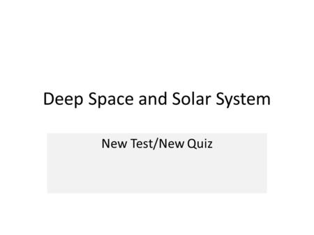Deep Space and Solar System New Test/New Quiz. Universe Biggest Oldest Galaxy Milky Way Solar System Star Sun PlanetMoon Smallest Youngest.