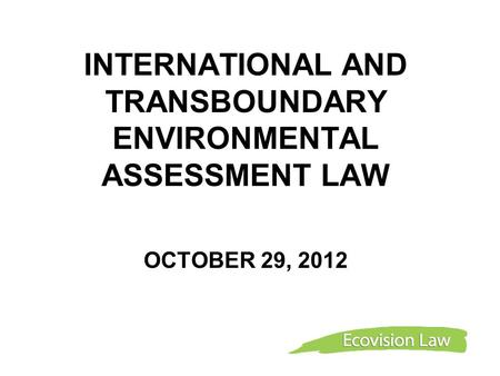 INTERNATIONAL AND TRANSBOUNDARY ENVIRONMENTAL ASSESSMENT LAW OCTOBER 29, 2012.