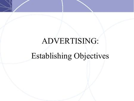 ADVERTISING: Establishing Objectives. Value of Objectives  Focus and Coordination  They help to orient everyone involved toward one, common goal. 
