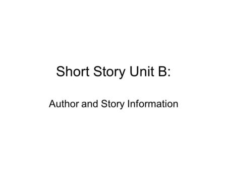 Short Story Unit B: Author and Story Information.