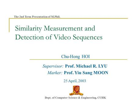 Similarity Measurement and Detection of Video Sequences Chu-Hong HOI Supervisor: Prof. Michael R. LYU Marker: Prof. Yiu Sang MOON 25 April, 2003 Dept.