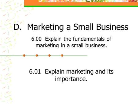 D. Marketing a Small Business 6.00 Explain the fundamentals of marketing in a small business. 6.01 Explain marketing and its importance.