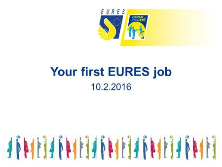 Your first EURES job 10.2.2016. Making it easier to move and work to recruit young people in Europe.