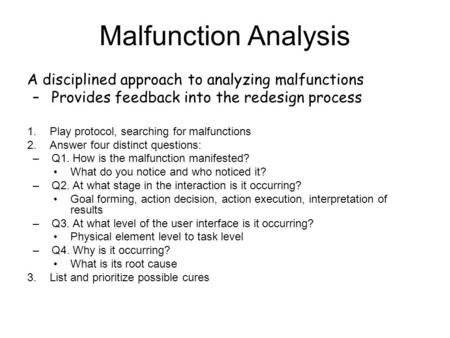A disciplined approach to analyzing malfunctions –Provides feedback into the redesign process 1.Play protocol, searching for malfunctions 2.Answer four.