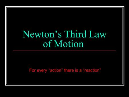 "Newton's Third Law of Motion For every ""action"" there is a ""reaction"""