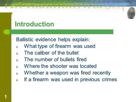 1 Introduction Ballistic evidence helps explain: o What type of firearm was used o The caliber of the bullet o The number of bullets fired o Where the.