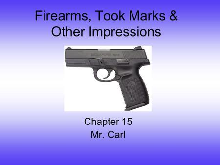 Firearms, Took Marks & Other Impressions Chapter 15 Mr. Carl.