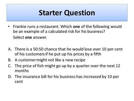 Frankie runs a restaurant. Which one of the following would be an example of a calculated risk for his business? Select one answer. A.There is a 50:50.