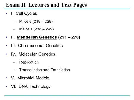 Exam II Lectures and Text Pages I. Cell Cycles – Mitosis (218 – 228) – Meiosis (238 – 249) II. Mendelian Genetics (251 – 270) III. Chromosomal Genetics.