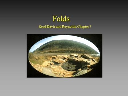 Folds Read Davis and Reynolds, Chapter 7 Why is it important? fundamental to deformation of the Earth's crust; structural traps for oil ore deposits.