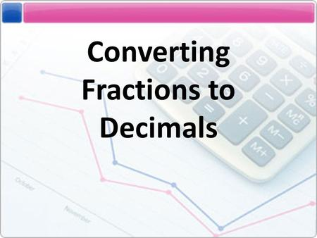 Converting Fractions to Decimals. In order to understand how to convert fractions to decimals, you must first know: 1)What a fraction is. 2)What a decimal.