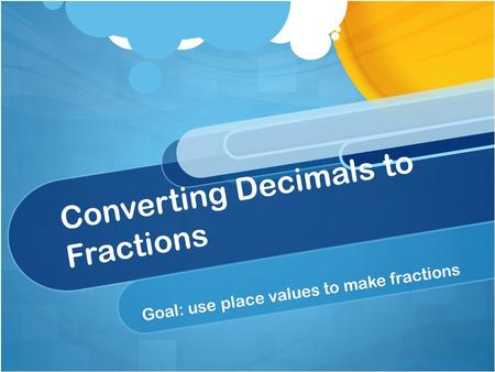 Converting Decimals to Fractions Goal: use place values to make fractions.