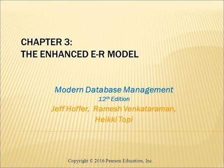 Copyright © 2016 Pearson Education, Inc. Modern Database Management 12 th Edition Jeff Hoffer, Ramesh Venkataraman, Heikki Topi CHAPTER 3: THE ENHANCED.