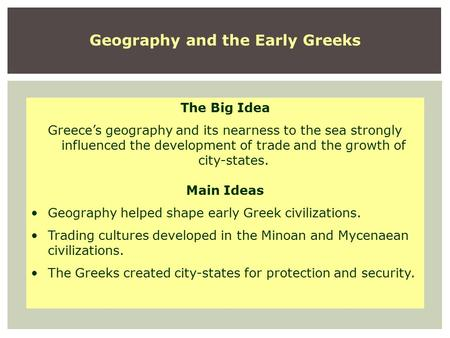 Geography and the Early Greeks The Big Idea Greece's geography and its nearness to the sea strongly influenced the development of trade and the growth.