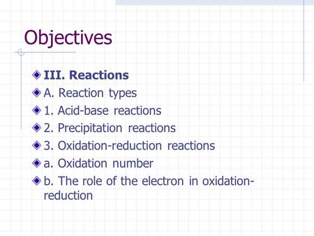 Objectives III. Reactions A. Reaction types 1. Acid-base reactions 2. Precipitation reactions 3. Oxidation-reduction reactions a. Oxidation number b. The.