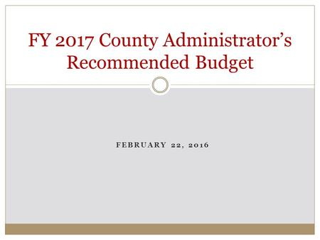 FEBRUARY 22, 2016 FY 2017 County Administrator's Recommended Budget.
