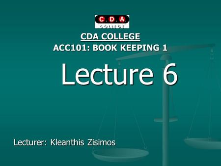 CDA COLLEGE ACC101: BOOK KEEPING 1 Lecture 6 Lecture 6 Lecturer: Kleanthis Zisimos.