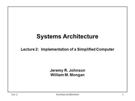 Lec 2Systems Architecture1 Systems Architecture Lecture 2: Implementation of a Simplified Computer Jeremy R. Johnson William M. Mongan.