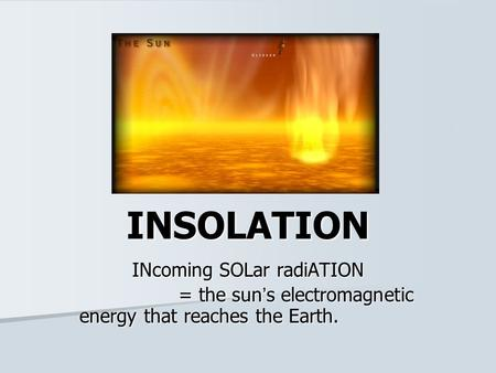 INSOLATION INcoming SOLar radiATION = the sun's electromagnetic energy that reaches the Earth.